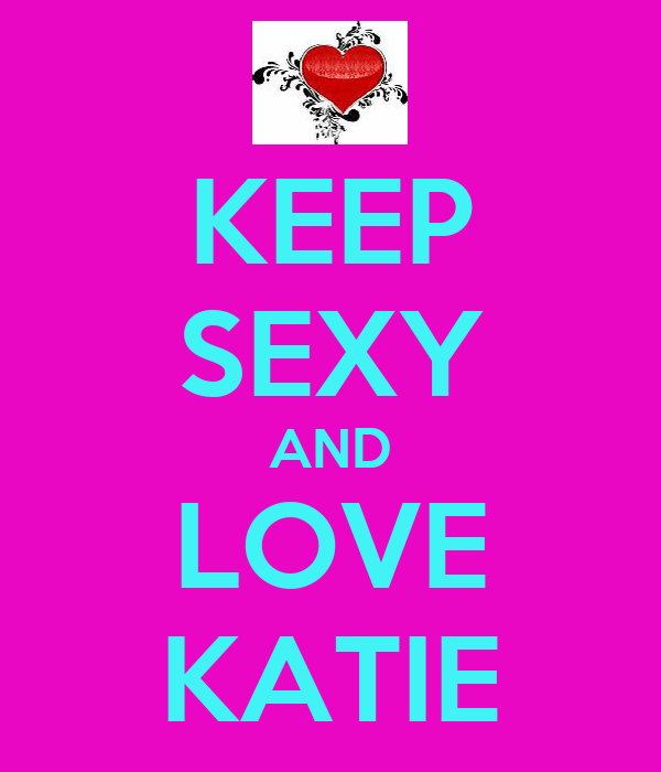 KEEP SEXY AND LOVE KATIE