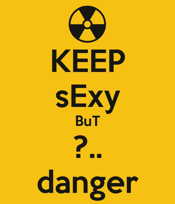 KEEP sExy BuT ?.. danger
