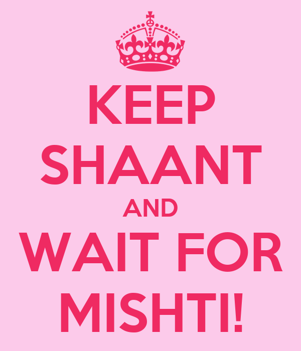 KEEP SHAANT AND WAIT FOR MISHTI!