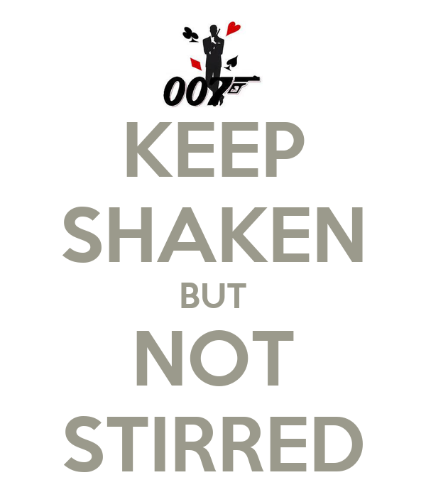 KEEP SHAKEN BUT NOT STIRRED