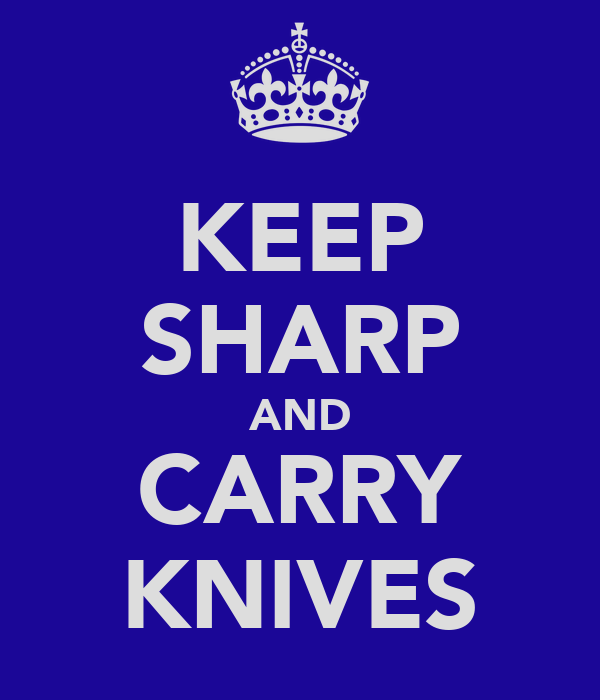 KEEP SHARP AND CARRY KNIVES