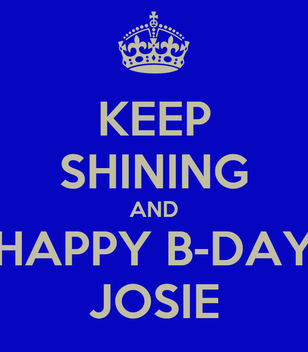 KEEP SHINING AND HAPPY B-DAY JOSIE