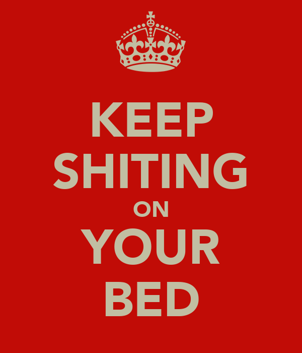 KEEP SHITING ON YOUR BED