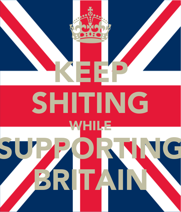 KEEP SHITING WHILE SUPPORTING BRITAIN