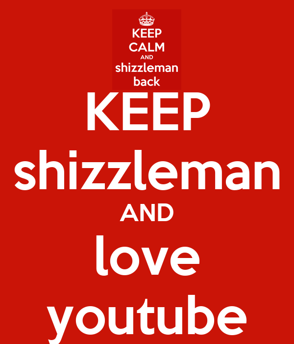 KEEP shizzleman AND love youtube