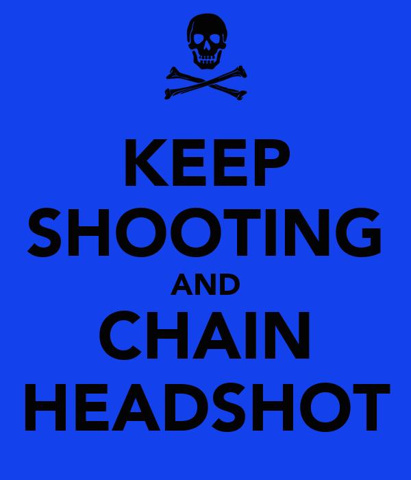 KEEP SHOOTING AND CHAIN HEADSHOT
