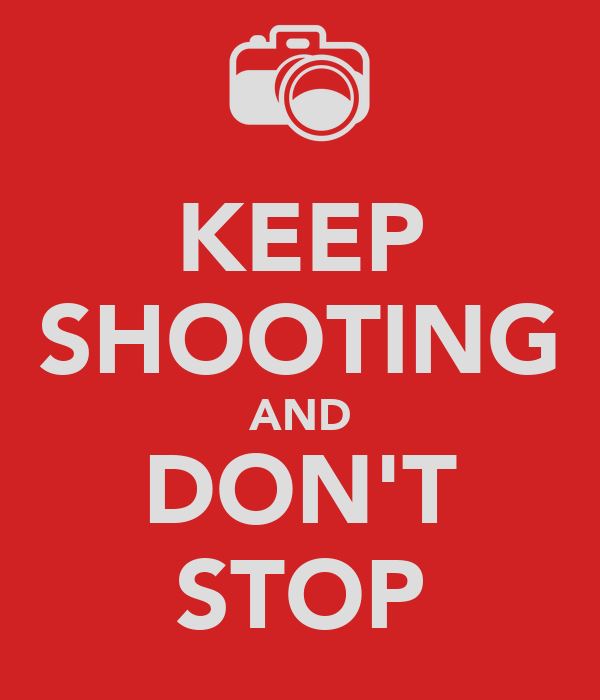 KEEP SHOOTING AND DON'T STOP
