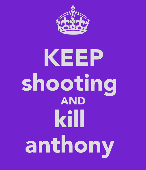 KEEP shooting  AND kill  anthony