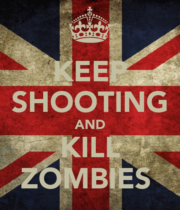 KEEP SHOOTING AND KILL ZOMBIES