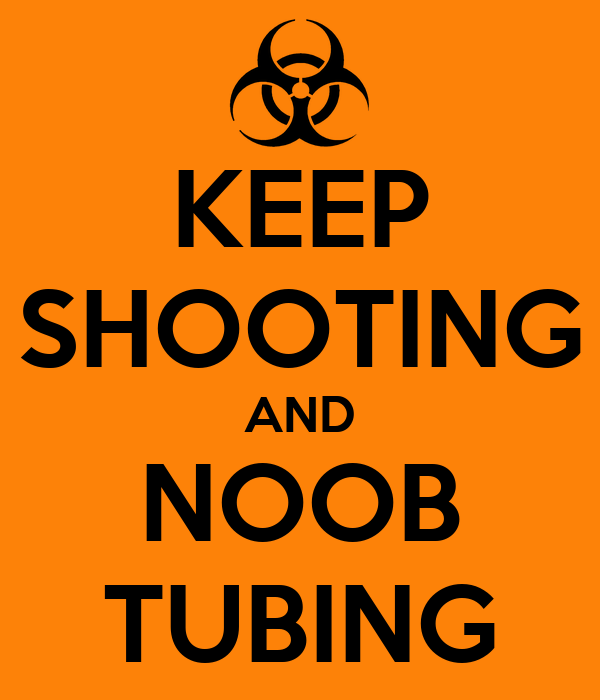 KEEP SHOOTING AND NOOB TUBING