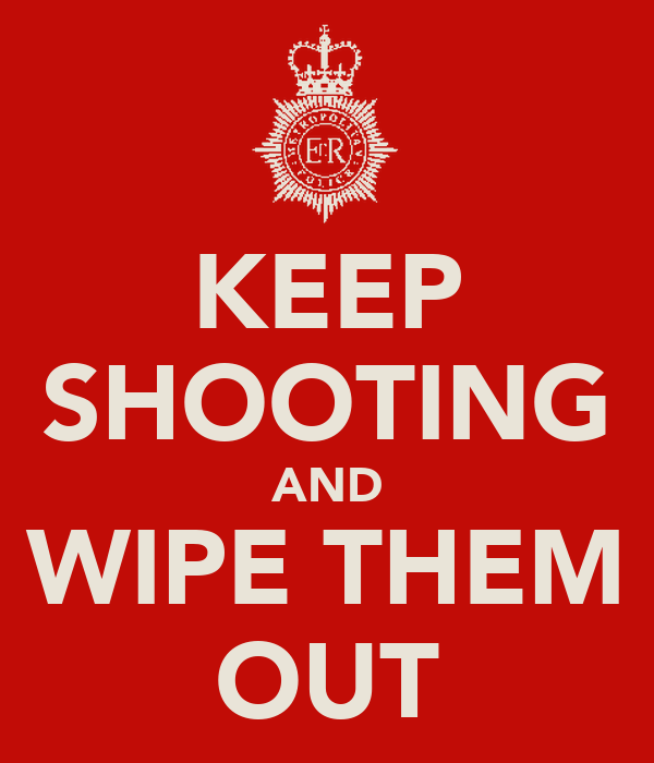 KEEP SHOOTING AND WIPE THEM OUT
