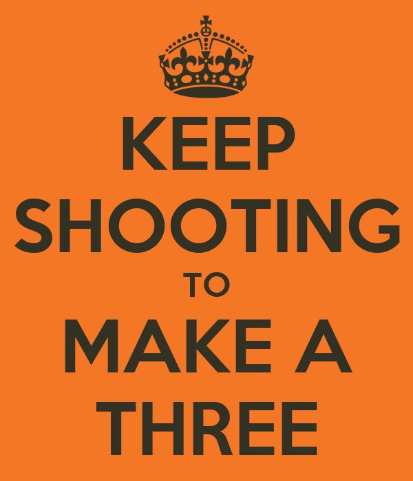 KEEP SHOOTING TO MAKE A THREE