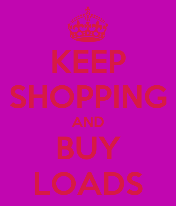 KEEP SHOPPING AND BUY LOADS
