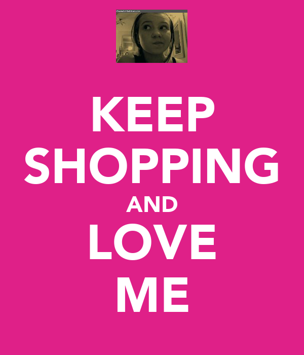 KEEP SHOPPING AND LOVE ME