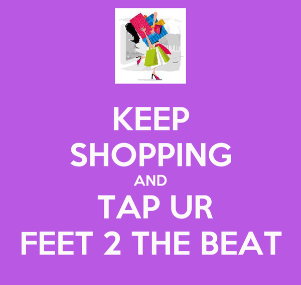 KEEP SHOPPING AND  TAP UR FEET 2 THE BEAT
