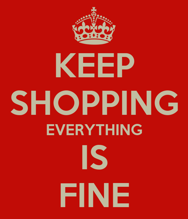 KEEP SHOPPING EVERYTHING IS FINE
