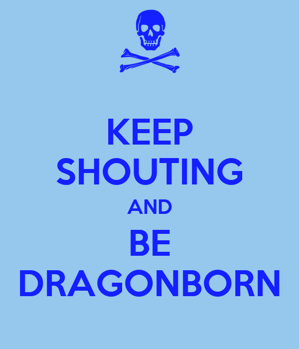 KEEP SHOUTING AND BE DRAGONBORN