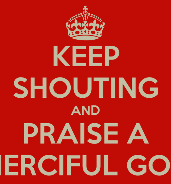KEEP SHOUTING AND PRAISE A MERCIFUL GOD