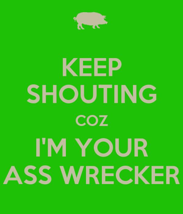 KEEP SHOUTING COZ I'M YOUR ASS WRECKER