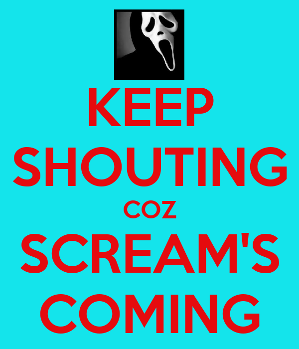 KEEP SHOUTING COZ SCREAM'S COMING