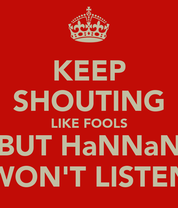 KEEP SHOUTING LIKE FOOLS BUT HaNNaN WON'T LISTEN