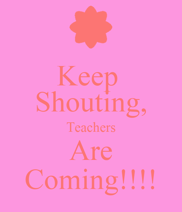 Keep  Shouting, Teachers Are Coming!!!!