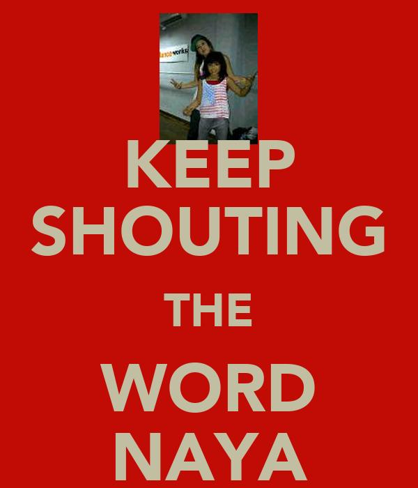 KEEP SHOUTING THE WORD NAYA