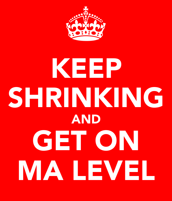 KEEP SHRINKING AND GET ON MA LEVEL