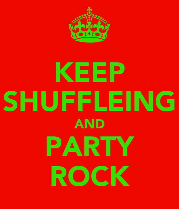 KEEP SHUFFLEING AND PARTY ROCK