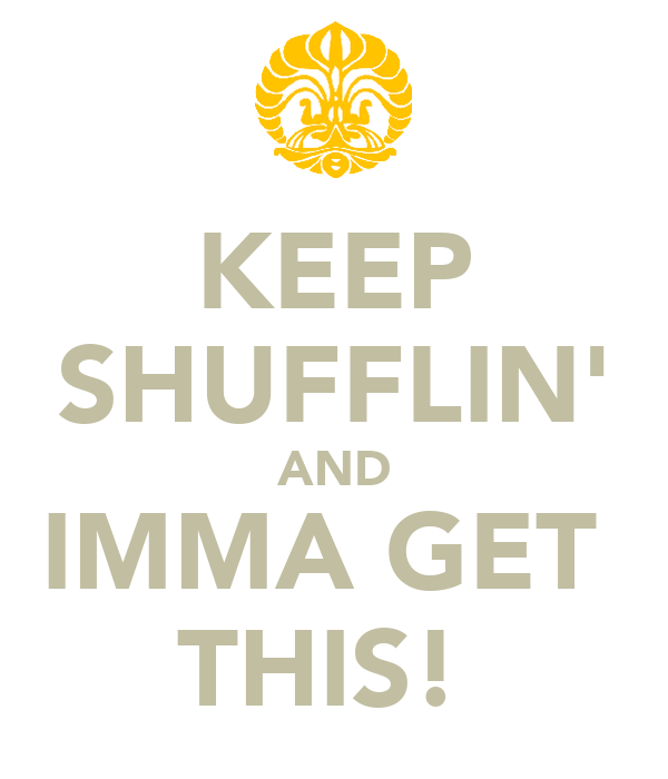KEEP SHUFFLIN' AND IMMA GET  THIS!