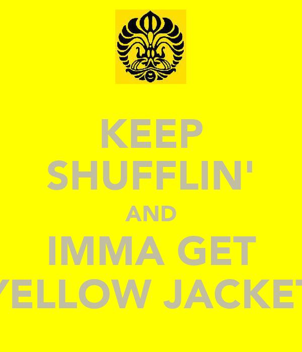 KEEP SHUFFLIN' AND IMMA GET YELLOW JACKET