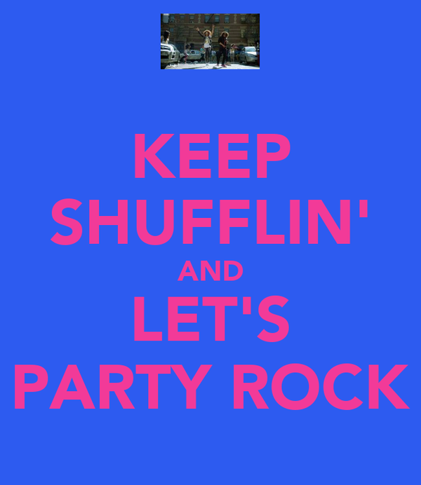 KEEP SHUFFLIN' AND LET'S PARTY ROCK