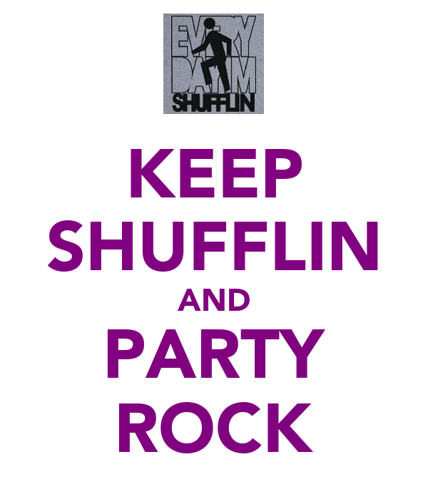 KEEP SHUFFLIN AND PARTY ROCK