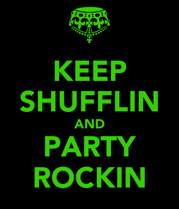 KEEP SHUFFLIN AND PARTY ROCKIN