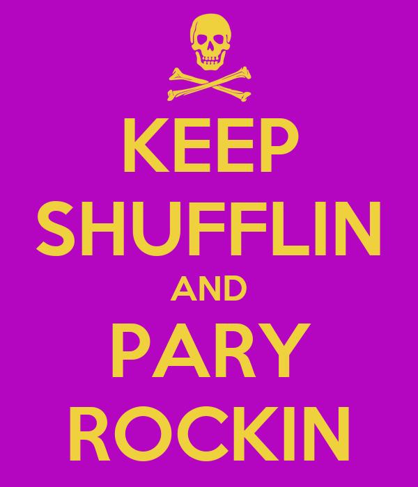 KEEP SHUFFLIN AND PARY ROCKIN