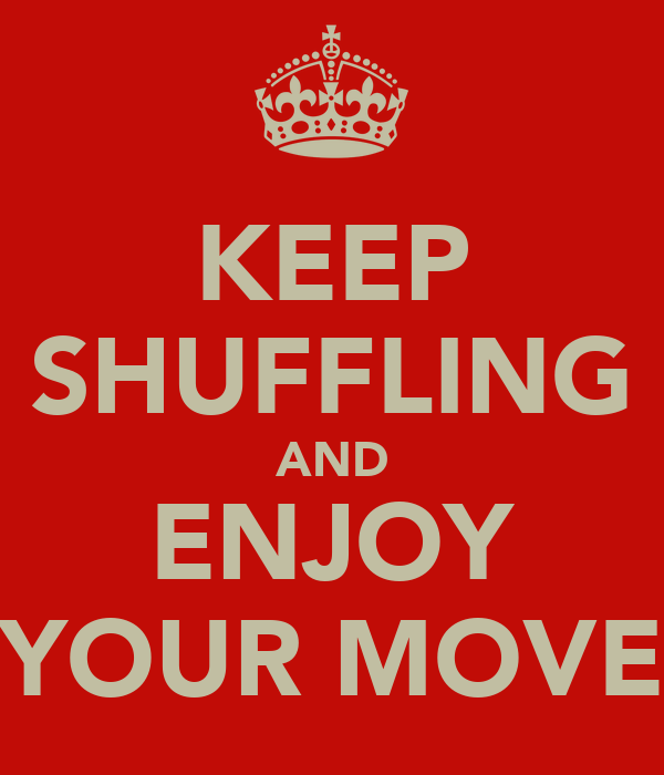 KEEP SHUFFLING AND ENJOY YOUR MOVE