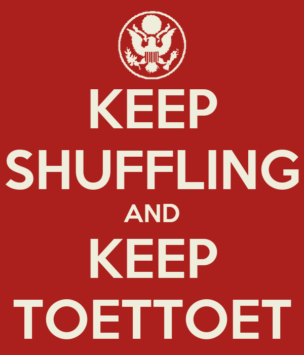 KEEP SHUFFLING AND KEEP TOETTOET