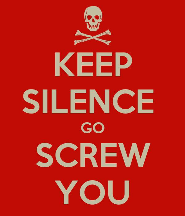 KEEP SILENCE  GO SCREW YOU
