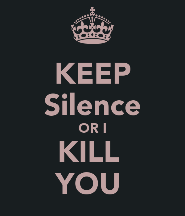 KEEP Silence OR I KILL  YOU