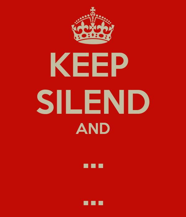 KEEP  SILEND AND ... ...