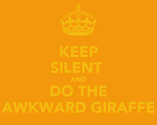 KEEP SILENT  AND DO THE AWKWARD GIRAFFE
