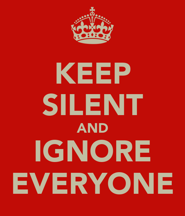 KEEP SILENT AND IGNORE EVERYONE