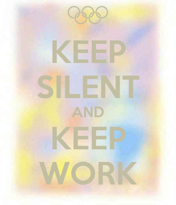KEEP SILENT AND KEEP WORK