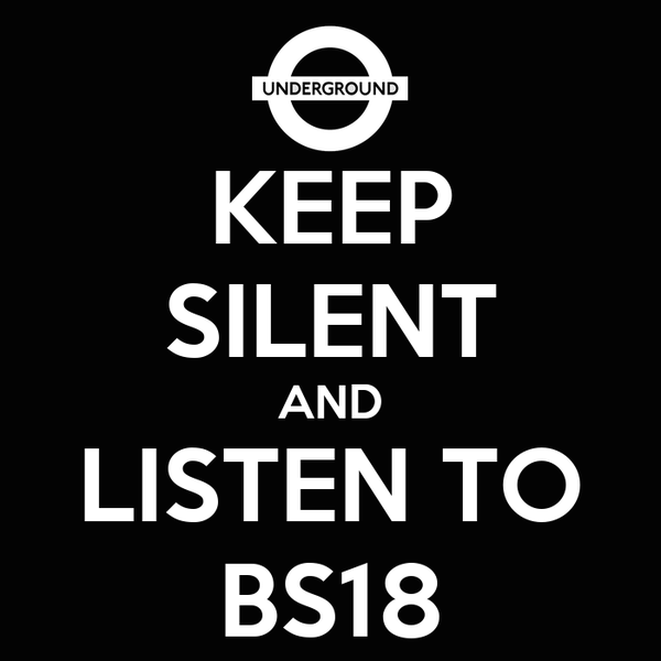 KEEP SILENT AND LISTEN TO BS18