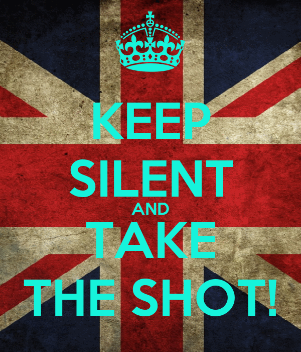 KEEP SILENT AND TAKE THE SHOT!