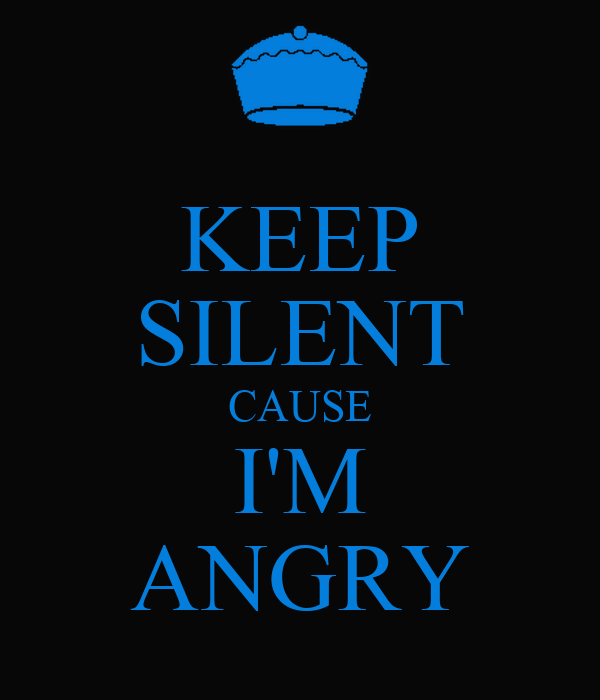KEEP SILENT CAUSE I'M ANGRY