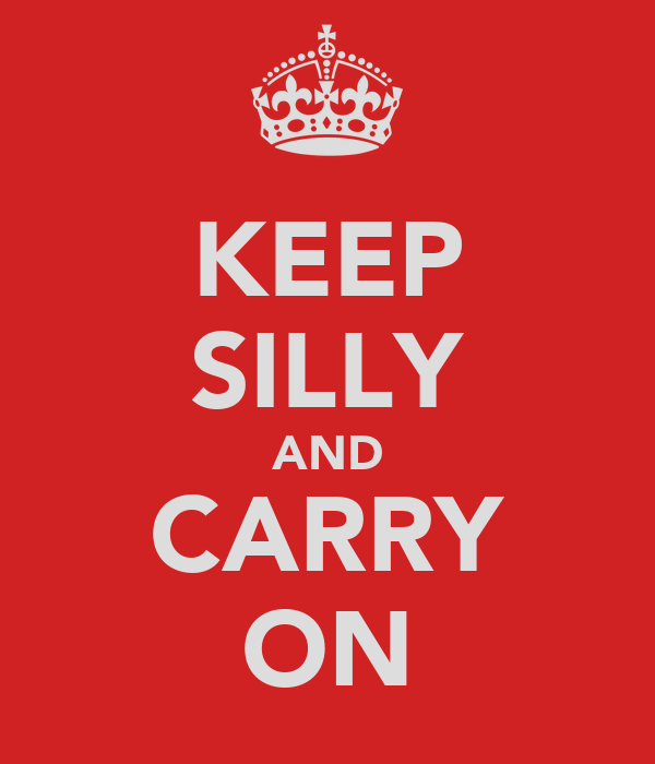 KEEP SILLY AND CARRY ON