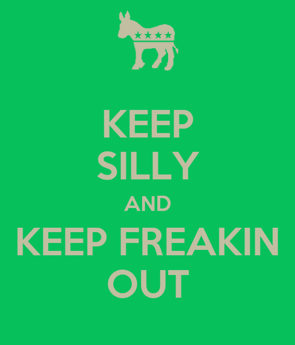 KEEP SILLY AND KEEP FREAKIN OUT