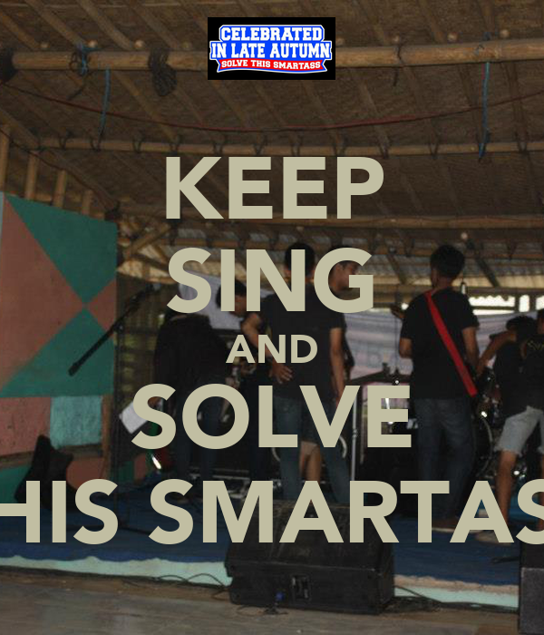 KEEP SING AND SOLVE THIS SMARTASS