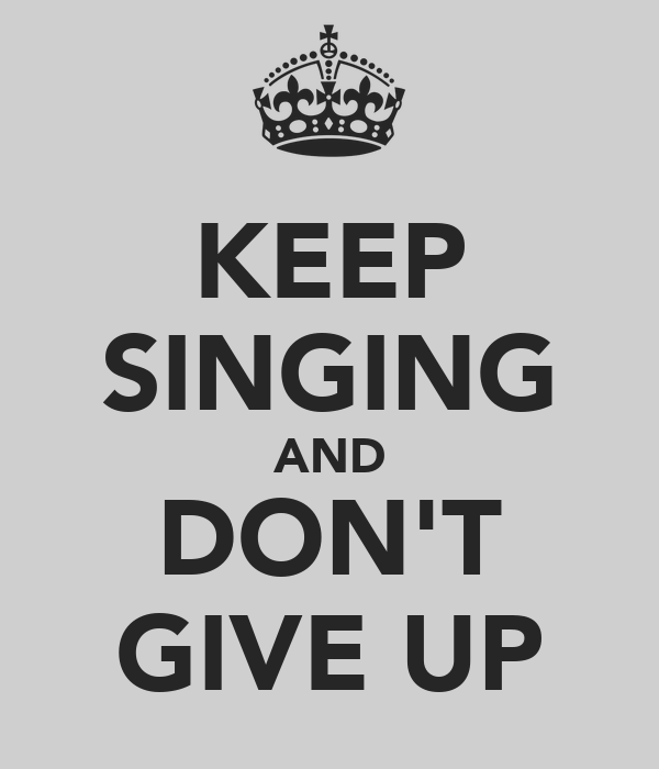 KEEP SINGING AND DON'T GIVE UP